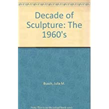 A Decade of Sculpture: The New Media in the 1960s by Julia M. Busch (1974-11-02)