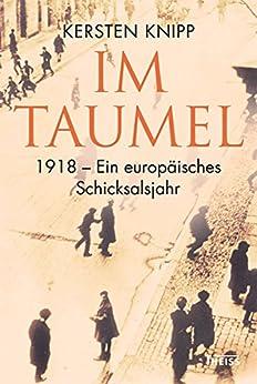 Im Taumel: 1918: Europas Sturz und Neubeginn