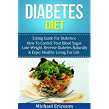 DIABETES DIET: Eating Guide For Diabetics, How To Control Your Blood Sugar, Lose Weight, Reverse Diabetes Naturally & Enjoy Healthy Living For Life (Weight ... Diabetes Diet Cookbook) (English Edition)