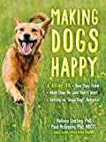 """Making Dogs Happy: A Guide to How They Think, What They Do (and Don't) Want, and Getting to """"good Dog!"""" Behavior"""