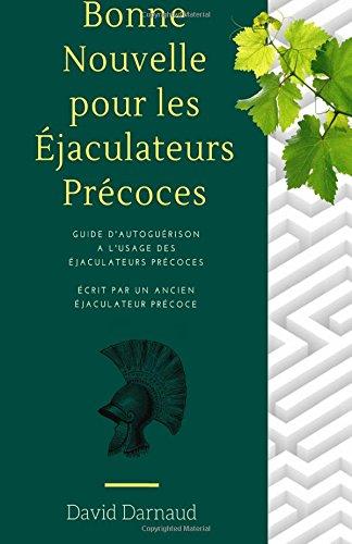 (ejaculation precoce) Bonne Nouvelle pour les ejaculateurs precoces: Guide d'autoguerison a l'usage des ejaculateurs precoces par David Darnaud