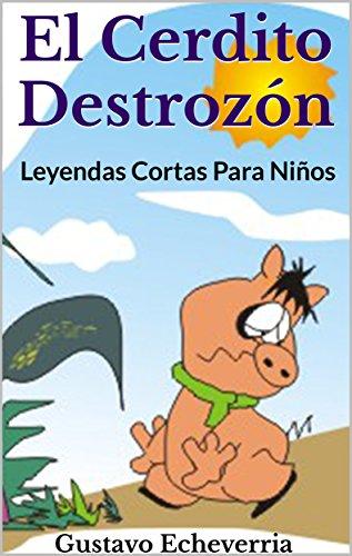 Leyendas Cortas Para Niños - El Cerdito Destrozón (Cuentos Inventados, Cortos e Ilustrados con Valores Cristianos nº 5) por Gustavo Echeverria