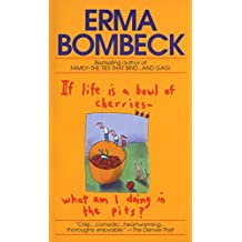 If Life is a Bowl of Cherries, What am I Doing in the Pits? by Erma Bombeck (1979-03-31)
