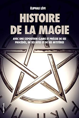 Histoire de la magie (Édition Intégrale : 7 livres): Avec une exposition claire et précise de ses procédés, de ses rites et de ses mystères par Éliphas Lévi