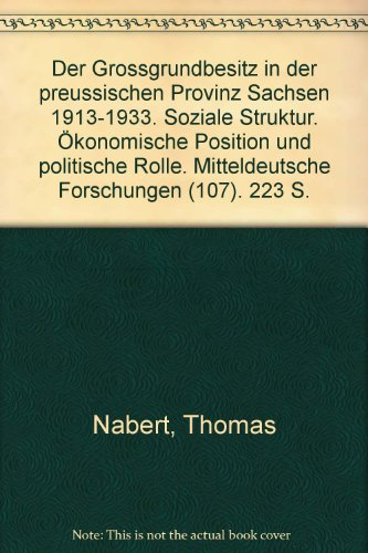 Der Grossgrundbesitz in der preussischen Provinz Sachsen 1913-1933. Soziale Struktur. Ökonomische Position und politische Rolle (Mitteldeutsche Forschungen)