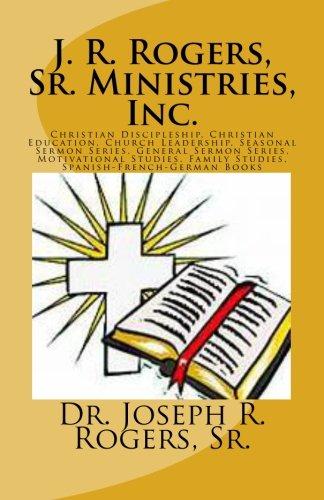 J. R. Rogers, Sr. Ministries, Inc.: Christian Discipleship, Christian Education, Church Leadership, Seasonal Sermon Series, General Sermon Series, ... Family Studies, Spanish-French-German Books por Sr., Dr. Joseph R. Rogers
