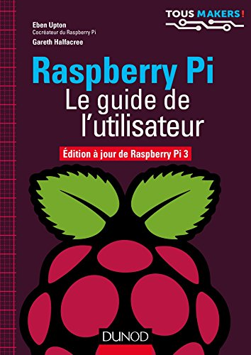 Raspberry Pi - Le guide de l'utilisateur : Edition à jour de Raspberry Pi 3 (Tous makers !) par Eben Upton