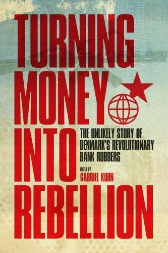 Turning Money Into Rebellion: The Unlikely Story of Denmark's Revolutionary Bank Robbers por Gabriel Kuhn