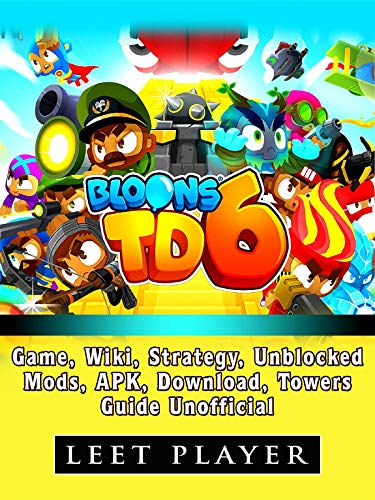 Bloons TD 6 Game, Wiki, Strategy, Unblocked, Mods, Apk, Download, Towers, Guide Unofficial (English Edition)
