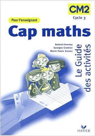 Cap maths : Le guide des activités CM2, Livre de l'enseignant de Roland Charnay,Georges Combier,Marie-Paule Dussuc ( 1 septembre 2004 )
