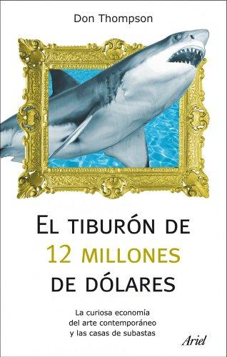 El tiburón de 12 millones dólares: La curiosa economía del arte contemporáneo y las casas de subastas (Ariel) por Don Thompson
