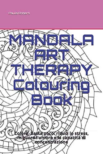 Mandala art therapy colouring book: colora, basta poco: riduci lo stress, migliora l'umore e la capacità di concentrazione