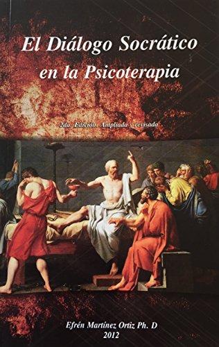 El Diálogo Socrático en la Psicoterapia: 2da. Edición. Ampliada y revisada por Efrén Martinez