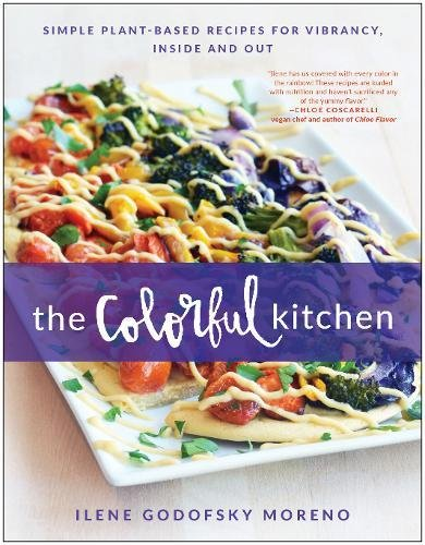 The Colorful Kitchen: Simple Plant-Based Recipes for Vibrancy, Inside and Out por Ilene Godofsky Moreno