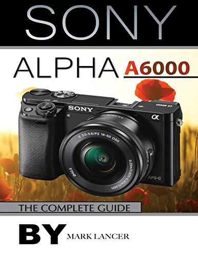 Sony Alpha A6000: The Complete Guide (English Edition) por Mark Lancer