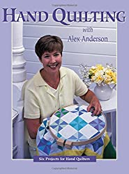 Hand Quilting with Alex Anderson: Six Projects for First-Time Hand Quilters - Print on Demand Edition: Six Projects for Hand Quilters (Quilting Basics)