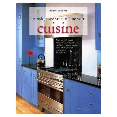 Transformez vous-même votre cuisine : Plus de 60 idées originales, simples, rapides et économiques pour transformer vos armoires en cuisine