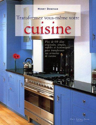 Transformez vous-même votre cuisine : Plus de 60 idées originales, simples, rapides et économiques pour transformer vos armoires en cuisine par Henny DONOVAN
