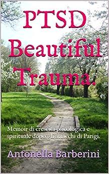 PTSDBeautiful Trauma.: Memoir di crescita psicologica e spirituale dopo gli attacchi di Parigi. (Italian Edition) par [Barberini, Antonella]