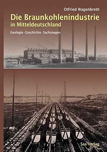 Die Braunkohlenindustrie in Mitteldeutschland: Geologie, Geschichte, Sachzeugen