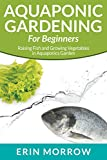 Aquaponic Gardening for Beginners: Raising Fish and Growing Vegetables in Aquaponics Garden