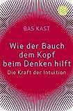 Wie der Bauch dem Kopf beim Denken hilft: Die Kraft der Intuition - Bas Kast