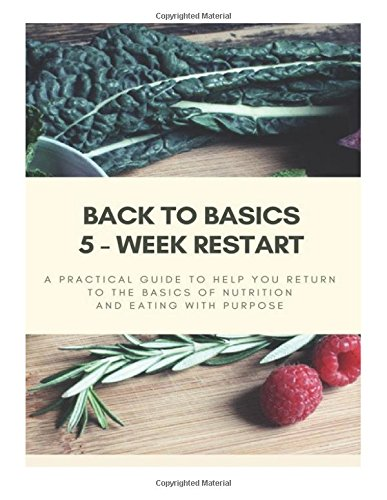 back-to-basics-5-week-restart-a-practical-guide-to-help-you-return-to-the-basics-of-nutrition-and-ea