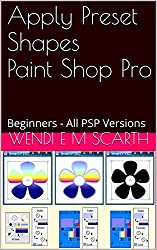 Apply Preset Shapes Paint Shop Pro: Beginners - All PSP Versions (Paint Shop Pro Made Easy by Wendi E M Scarth Book 108)