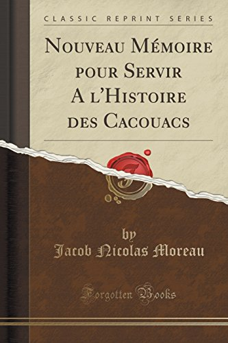 Nouveau Mémoire Pour Servir a l'Histoire Des Cacouacs (Classic Reprint) par Jacob Nicolas Moreau