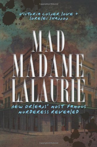 Mad Madame LaLaurie: New Orleans' Most Famous Murderess Revealed (True Crime) by Victoria Cosner Love (2011-02-18)