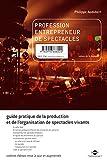 Profession entrepreneur de spectacles - Guide pratique de la production et de l'organisation de spectacles vivants