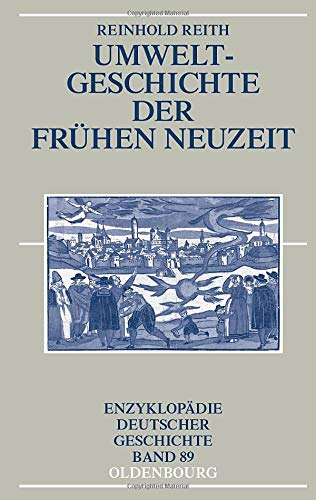 Umweltgeschichte der Frühen Neuzeit (Enzyklopädie deutscher Geschichte, Band 89)