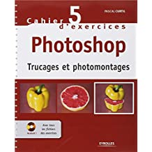 Cahier n° 5 d'exercices Photoshop: Trucages et photomontages
