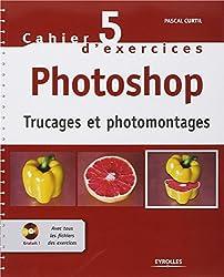 Cahier d'exercices Photoshop : Trucages et photomontages (1Cédérom)