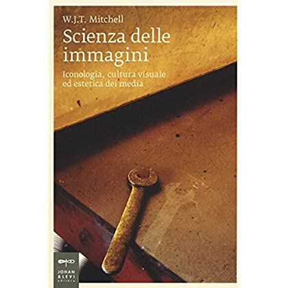 Scienza Delle Immagini. Iconologia, Cultura Visuale Ed Estetica Dei Media
