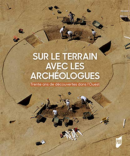 Sur le terrain avec les archéologues: Trente ans de découvertes archéologiques dans l'Ouest de la France