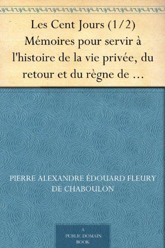 Couverture du livre Les Cent Jours (1 2) Mémoires pour servir à l'histoire de la vie privée, du retour et du règne de Napoléon en 1815.
