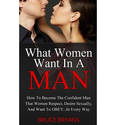 [(What Women Want in a Man: How to Become the Confident Man That Women Respect, Desire Sexually, and Want to Obey...in Every Way)] [Author: Bruce Bryans] published on (March, 2013)