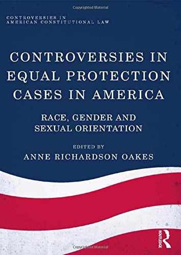 Controversies in Equal Protection Cases in America: Race, Gender and Sexual Orientation (Controversies in American Constitutional Law)