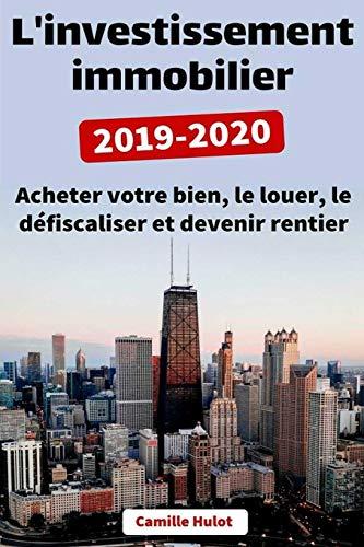 L'investissement immobilier 2019-2020 : Acheter votre bien, le louer, le défiscaliser et devenir rentier par  Camille Hulot