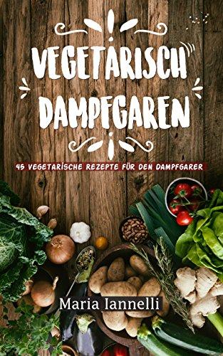 Vegetarisch Dampfgaren: 45 Vegetarische Rezepte für den Dampfgarer - Das Kochbuch für Vegetarier - gesund, leicht und schnell kochen (Kochbuch, Rezepte, Dampfgarer 1)