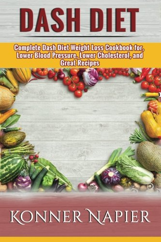 DASH Diet: Complete Dash Diet Weight Loss Cookbook for, Lower Blood Pressure, Lower Cholesterol, and Great Recipes (Cookbook, Weight Loss Solution, For Beginners, Recipes)