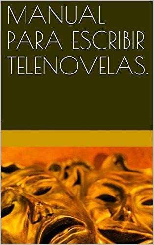MANUAL PARA ESCRIBIR TELENOVELAS.  GUILLERMO JUAN HERRERA SEGUIN: ATRÉVETE A ESCRIBIR UNA.