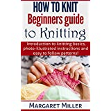 How to Knit: Beginners guide to Knitting: Introduction to knitting basics, photo-illustrated instructions and easy to follow patterns. (How to Knit, the ... Miller Series Book 1) (English Edition)
