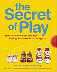 The Secret of Play: How to raise smart, healthy, caring kids
