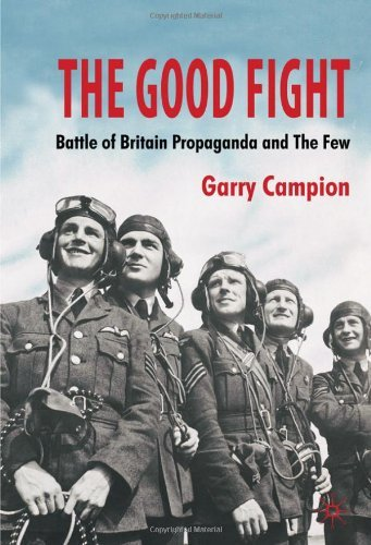 The Good Fight: Battle of Britain Propaganda and The Few by Dr Garry Campion (29-Sep-2010) Paperback