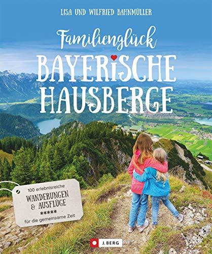 Familienglück Bayerische Hausberge. 100 erlebnisreiche Wanderungen und Ausflüge für die ganze Familie. Je 10 kindgerechte Wander- und 10 Ausflugstouren in 5 verschiedenen Bergregionen.