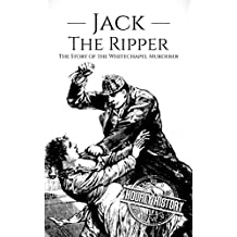Jack the Ripper: The Story of the Whitechapel Murderer (True Crime Book 5)