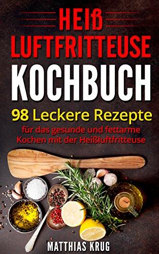 Heißluftfritteuse Kochbuch: 98 leckere Rezepte für das gesunde und fettarme Kochen mit der Heißluftfritteuse