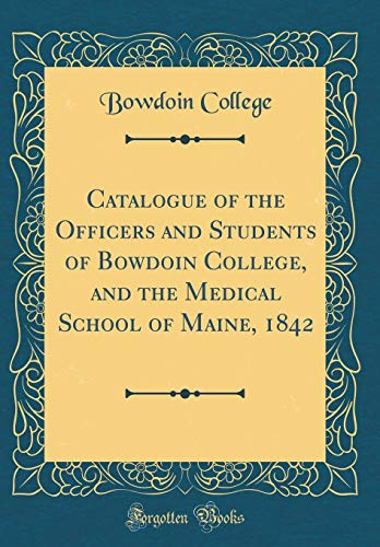 Catalogue of the Officers and Students of Bowdoin College, and the Medical School of Maine, 1842 (Classic Reprint) por Bowdoin College